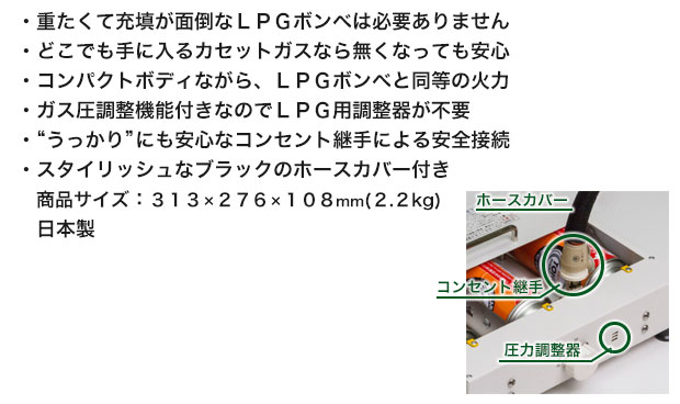 """・重たくて充填が面倒なLPGボンベは必要ありません ・どこでも手に入るカセットガスなら無くなっても安心 ・コンパクトボディながら、LPGボンベと同等の火力 ・ガス圧調整機能付きなのでLPG用調整器が不要 ・""""うっかり""""にも安心なコンセント継手による安全接続 ・スタイリッシュなブラックのホースカバー    付き商品サイズ:313×276×    108mm(2.2kg) 2本セット"""
